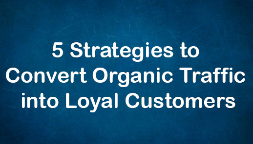 5 Strategies to Convert Organic Traffic into Loyal Customers