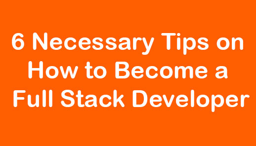 6 Necessary Tips on How to Become a Full Stack Developer